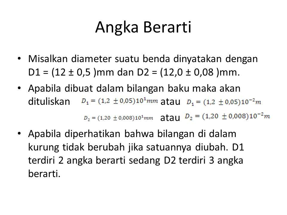 Angka Berarti Misalkan diameter suatu benda dinyatakan dengan D1 = (12 ± 0,5 )mm dan D2 = (12,0 ± 0,08 )mm.