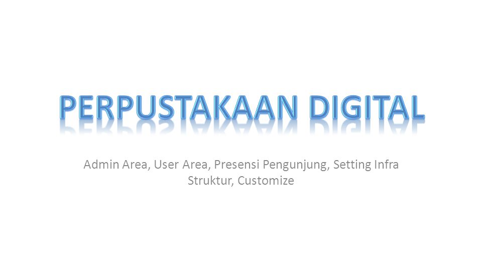 Perpustakaan Digital Admin Area, User Area, Presensi Pengunjung, Setting Infra Struktur, Customize