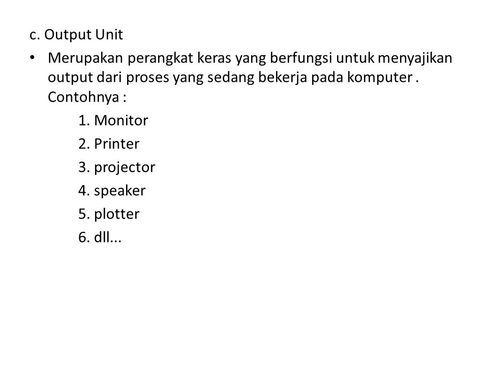 c. Output Unit Merupakan perangkat keras yang berfungsi untuk menyajikan output dari proses yang sedang bekerja pada komputer . Contohnya :