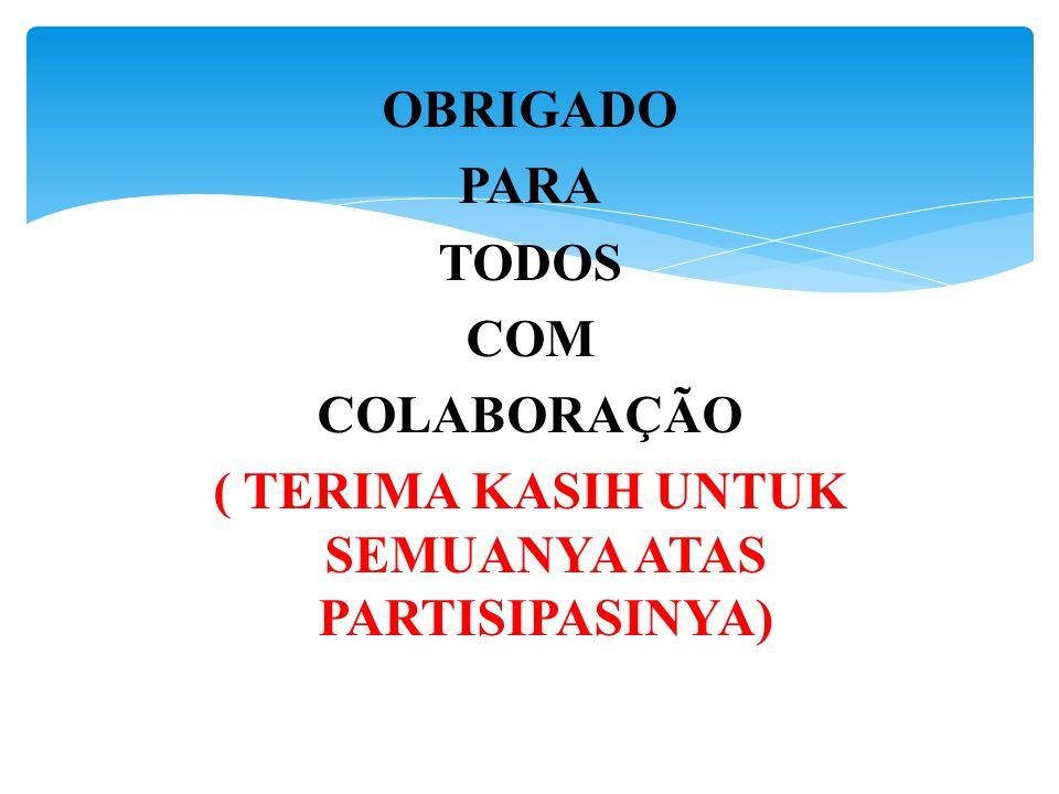 OBRIGADO PARA TODOS COM COLABORAÇÃO ( TERIMA KASIH UNTUK SEMUANYA ATAS PARTISIPASINYA)