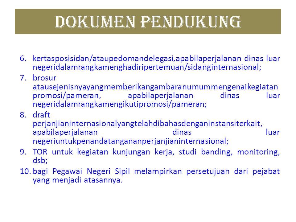 DOKUMEN PENDUKUNG 6. kertasposisidan/ataupedomandelegasi,apabilaperjalanan dinas luar negeridalamrangkamenghadiripertemuan/sidanginternasional;