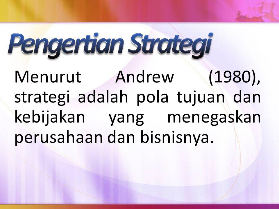 Pengertian Strategi Menurut Andrew (1980), strategi adalah pola tujuan dan kebijakan yang menegaskan perusahaan dan bisnisnya.