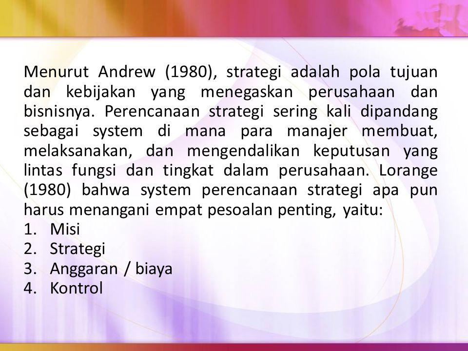 Menurut Andrew (1980), strategi adalah pola tujuan dan kebijakan yang menegaskan perusahaan dan bisnisnya. Perencanaan strategi sering kali dipandang sebagai system di mana para manajer membuat, melaksanakan, dan mengendalikan keputusan yang lintas fungsi dan tingkat dalam perusahaan. Lorange (1980) bahwa system perencanaan strategi apa pun harus menangani empat pesoalan penting, yaitu: