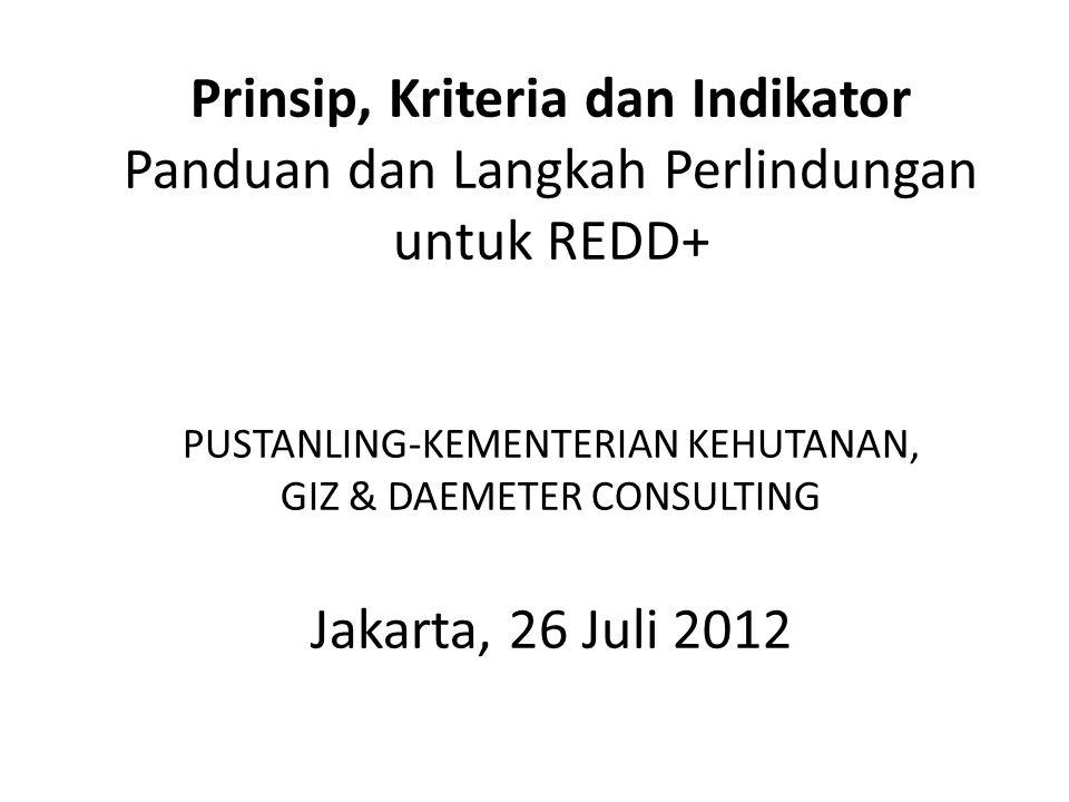 Prinsip, Kriteria dan Indikator Panduan dan Langkah Perlindungan untuk REDD+ PUSTANLING-KEMENTERIAN KEHUTANAN, GIZ & DAEMETER CONSULTING Jakarta, 26 Juli 2012