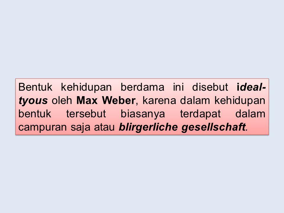 Bentuk kehidupan berdama ini disebut ideal-tyous oleh Max Weber, karena dalam kehidupan bentuk tersebut biasanya terdapat dalam campuran saja atau blirgerliche gesellschaft.