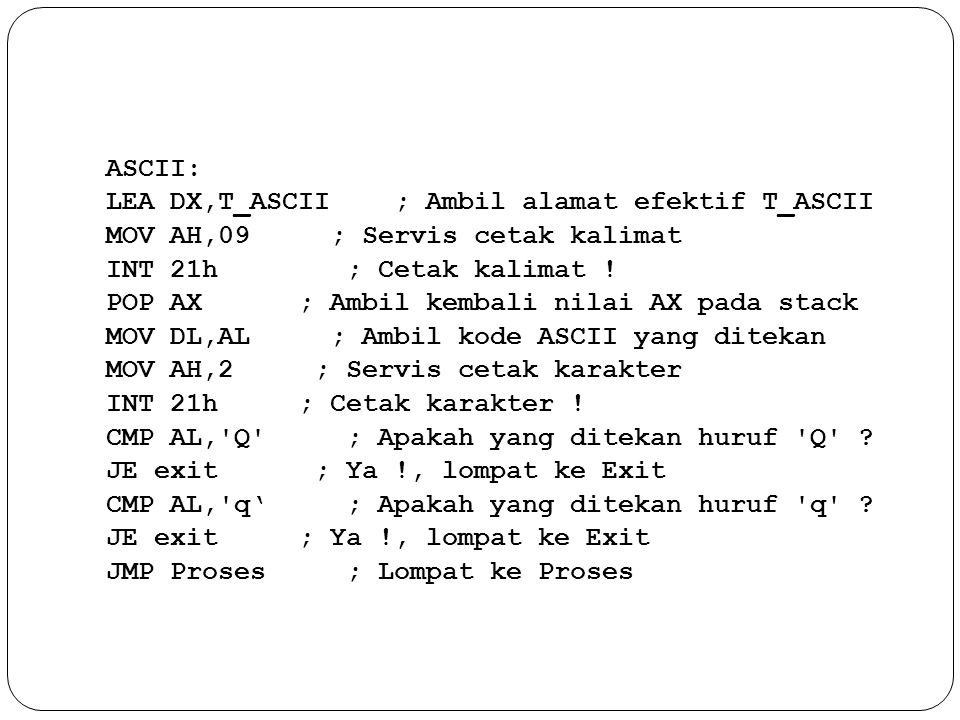 ASCII: LEA DX,T_ASCII ; Ambil alamat efektif T_ASCII MOV AH,09 ; Servis cetak kalimat INT 21h ; Cetak kalimat .