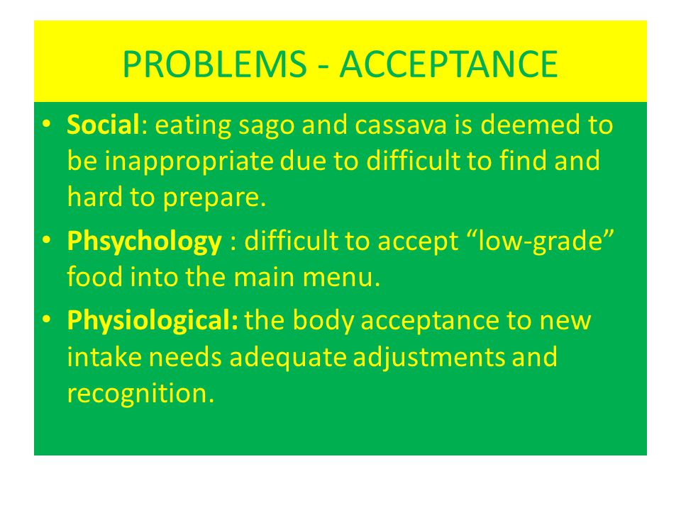 PROBLEMS - ACCEPTANCE Social: eating sago and cassava is deemed to be inappropriate due to difficult to find and hard to prepare.