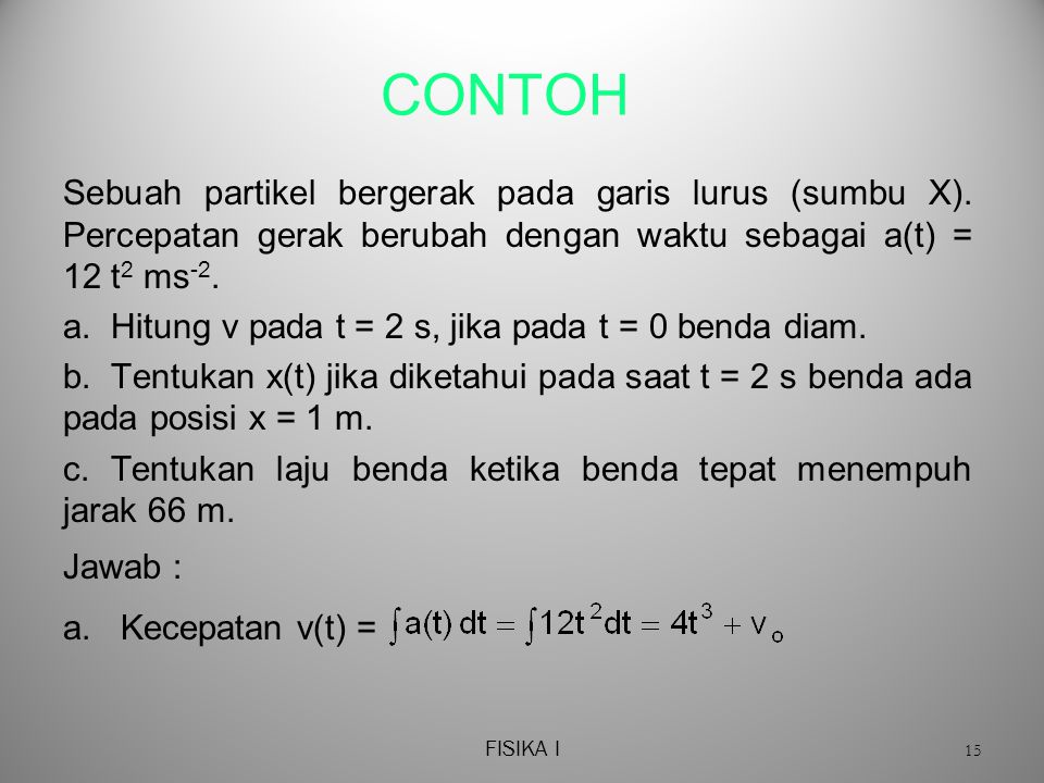 CONTOH Sebuah partikel bergerak pada garis lurus (sumbu X). Percepatan gerak berubah dengan waktu sebagai a(t) = 12 t2 ms-2.