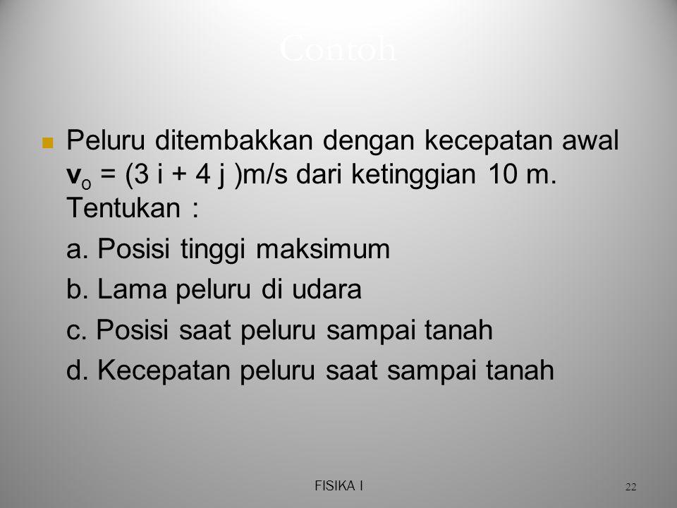 Contoh Peluru ditembakkan dengan kecepatan awal vo = (3 i + 4 j )m/s dari ketinggian 10 m. Tentukan :