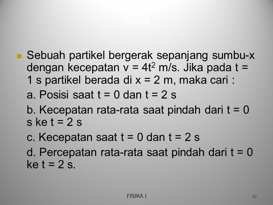 Soal Sebuah partikel bergerak sepanjang sumbu-x dengan kecepatan v = 4t2 m/s. Jika pada t = 1 s partikel berada di x = 2 m, maka cari :
