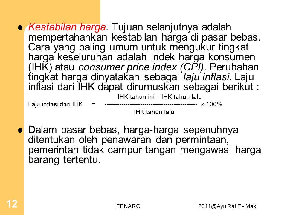 Kestabilan harga. Tujuan selanjutnya adalah mempertahankan kestabilan harga di pasar bebas. Cara yang paling umum untuk mengukur tingkat harga keseluruhan adalah indek harga konsumen (IHK) atau consumer price index (CPI). Perubahan tingkat harga dinyatakan sebagai laju inflasi. Laju inflasi dari IHK dapat dirumuskan sebagai berikut :