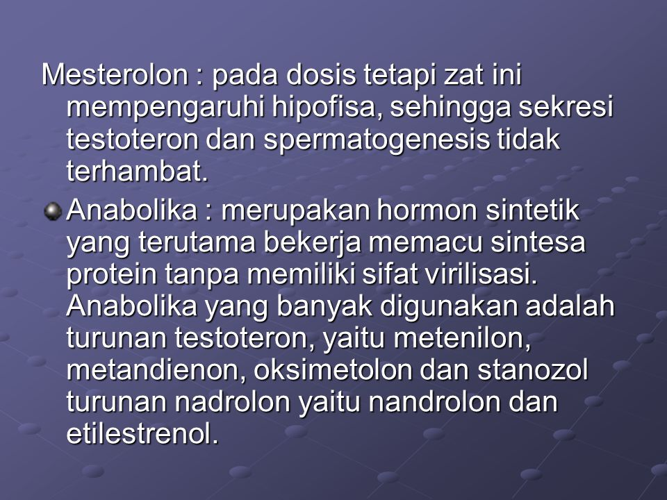 Mesterolon : pada dosis tetapi zat ini mempengaruhi hipofisa, sehingga sekresi testoteron dan spermatogenesis tidak terhambat.