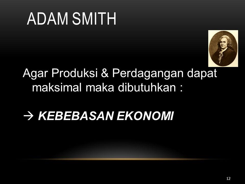 Adam Smith Agar Produksi & Perdagangan dapat maksimal maka dibutuhkan :  KEBEBASAN EKONOMI
