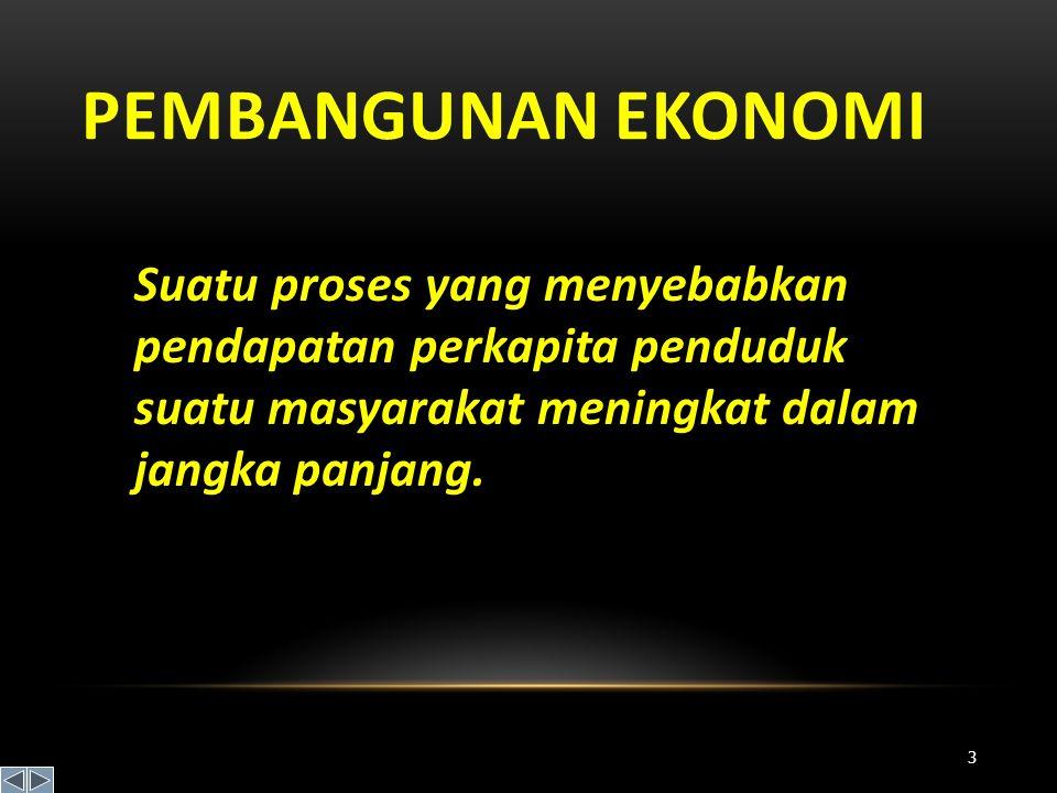 Pembangunan Ekonomi Suatu proses yang menyebabkan pendapatan perkapita penduduk suatu masyarakat meningkat dalam jangka panjang.
