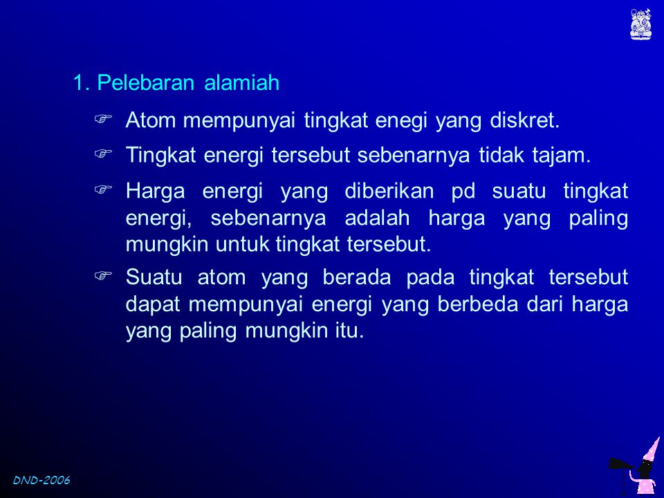 Pelebaran alamiah Atom mempunyai tingkat enegi yang diskret. Tingkat energi tersebut sebenarnya tidak tajam.