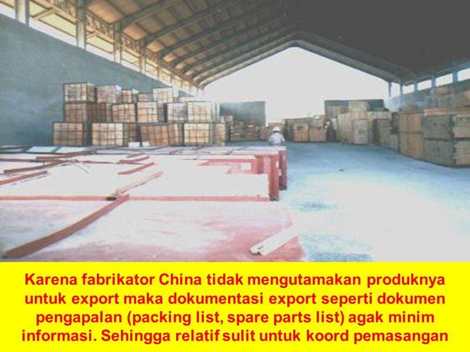 Karena fabrikator China tidak mengutamakan produknya untuk export maka dokumentasi export seperti dokumen pengapalan (packing list, spare parts list) agak minim informasi.