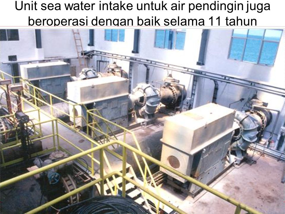 Unit sea water intake untuk air pendingin juga beroperasi dengan baik selama 11 tahun
