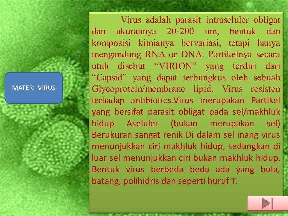 Virus adalah parasit intraseluler obligat dan ukurannya 20-200 nm, bentuk dan komposisi kimianya bervariasi, tetapi hanya mengandung RNA or DNA. Partikelnya secara utuh disebut VIRION yang terdiri dari Capsid yang dapat terbungkus oleh sebuah Glycoprotein/membrane lipid. Virus resisten terhadap antibiotics.Virus merupakan Partikel yang bersifat parasit obligat pada sel/makhluk hidup Aseluler (bukan merupakan sel) Berukuran sangat renik Di dalam sel inang virus menunjukkan ciri makhluk hidup, sedangkan di luar sel menunjukkan ciri bukan makhluk hidup. Bentuk virus berbeda beda ada yang bula, batang, polihidris dan seperti huruf T.