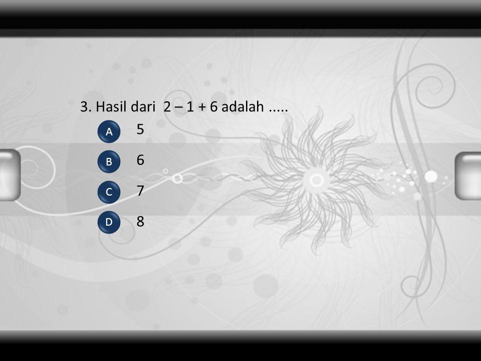 3. Hasil dari 2 – 1 + 6 adalah ..... 5 A 6 B C 7 D 8