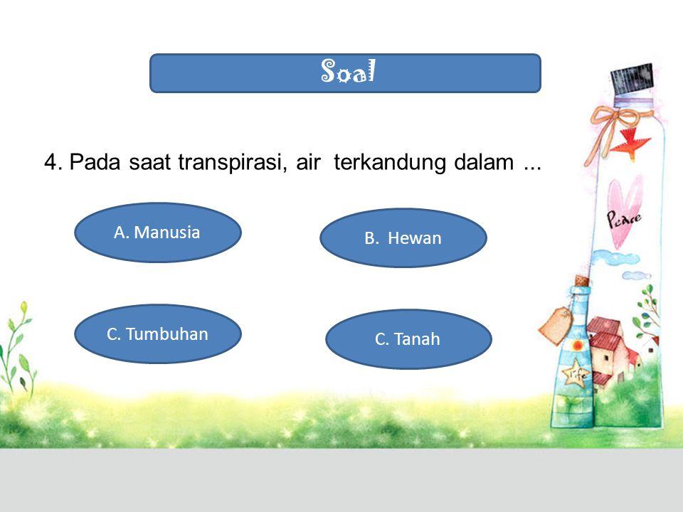 Soal 4. Pada saat transpirasi, air terkandung dalam ... A. Manusia