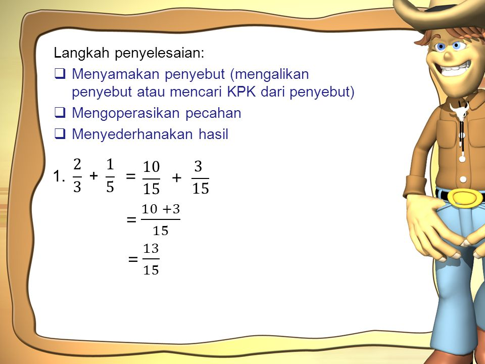 1. 2 3 + 1 5 = 10 15 3 15 + = 10 +3 15 = 13 15 Langkah penyelesaian: