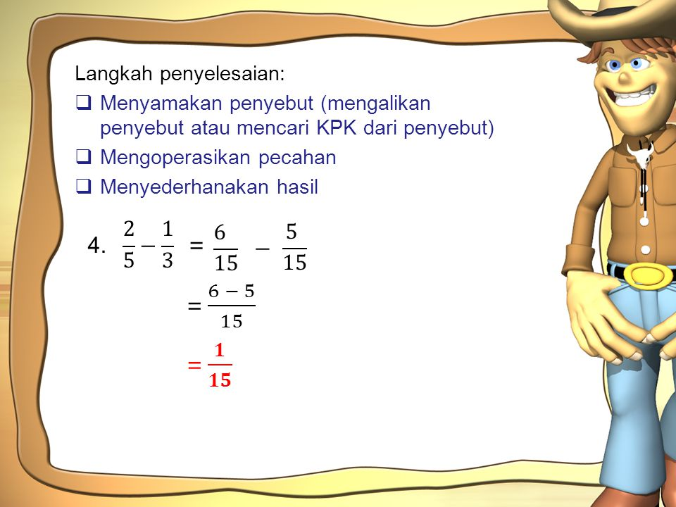 4. 2 5 − 1 3 = 6 15 5 15 − = 6 − 5 15 = 𝟏 𝟏𝟓 Langkah penyelesaian: