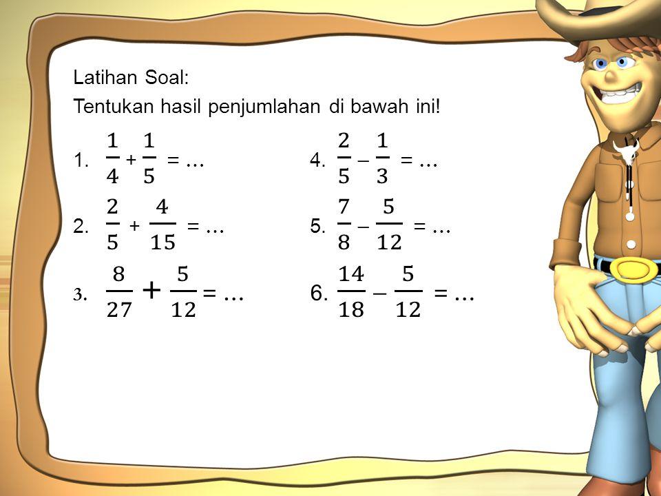 Latihan Soal: Tentukan hasil penjumlahan di bawah ini! 1. 1 4 + 1 5 = … 4. 2 5 − 1 3 = …