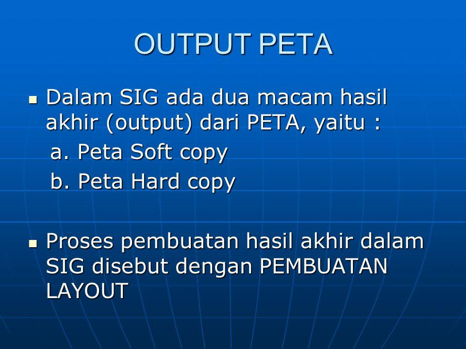 OUTPUT PETA Dalam SIG ada dua macam hasil akhir (output) dari PETA, yaitu : a. Peta Soft copy. b. Peta Hard copy.
