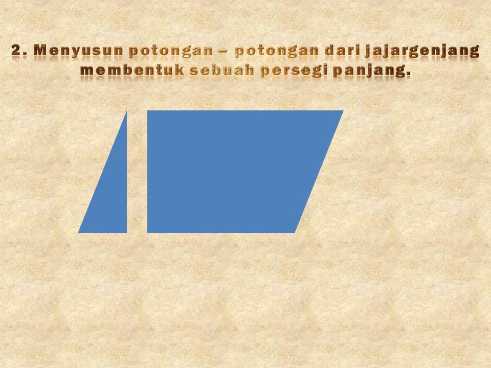 2. Menyusun potongan – potongan dari jajargenjang membentuk sebuah persegi panjang.