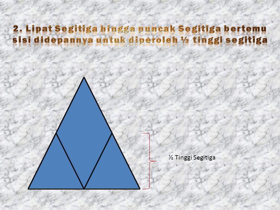 2. Lipat Segitiga hingga puncak Segitiga bertemu sisi didepannya untuk diperoleh ½ tinggi segitiga