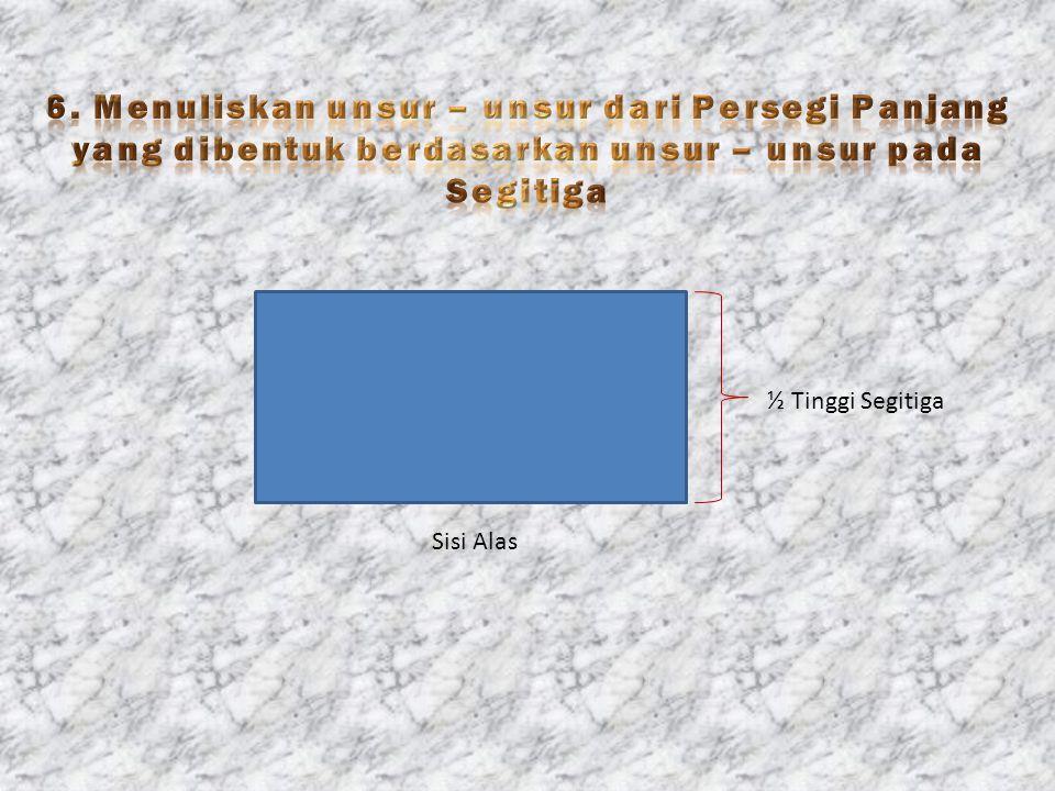6. Menuliskan unsur – unsur dari Persegi Panjang yang dibentuk berdasarkan unsur – unsur pada Segitiga