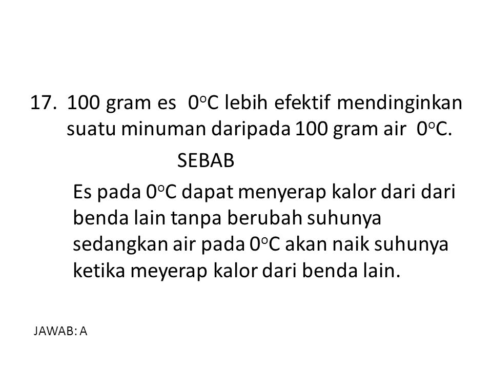 17. 100 gram es 0oC lebih efektif mendinginkan suatu minuman daripada 100 gram air 0oC.