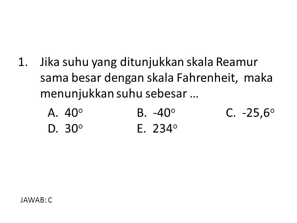 1. Jika suhu yang ditunjukkan skala Reamur sama besar dengan skala Fahrenheit, maka menunjukkan suhu sebesar …