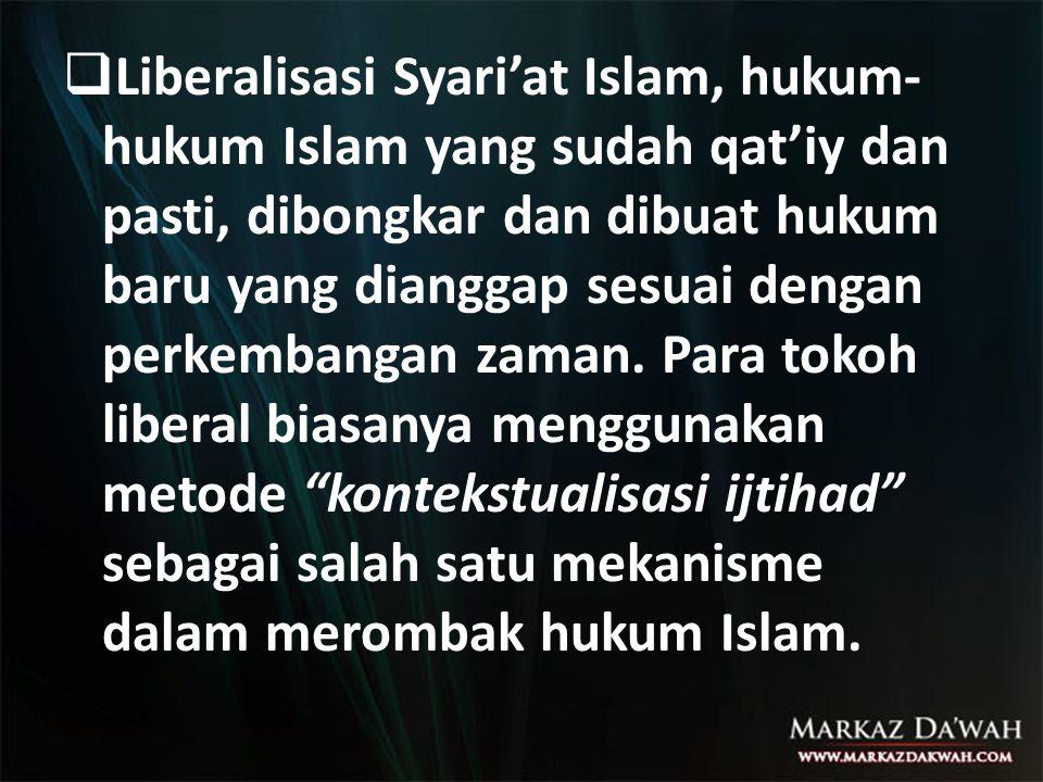 Liberalisasi Syari'at Islam, hukum-hukum Islam yang sudah qat'iy dan pasti, dibongkar dan dibuat hukum baru yang dianggap sesuai dengan perkembangan zaman.