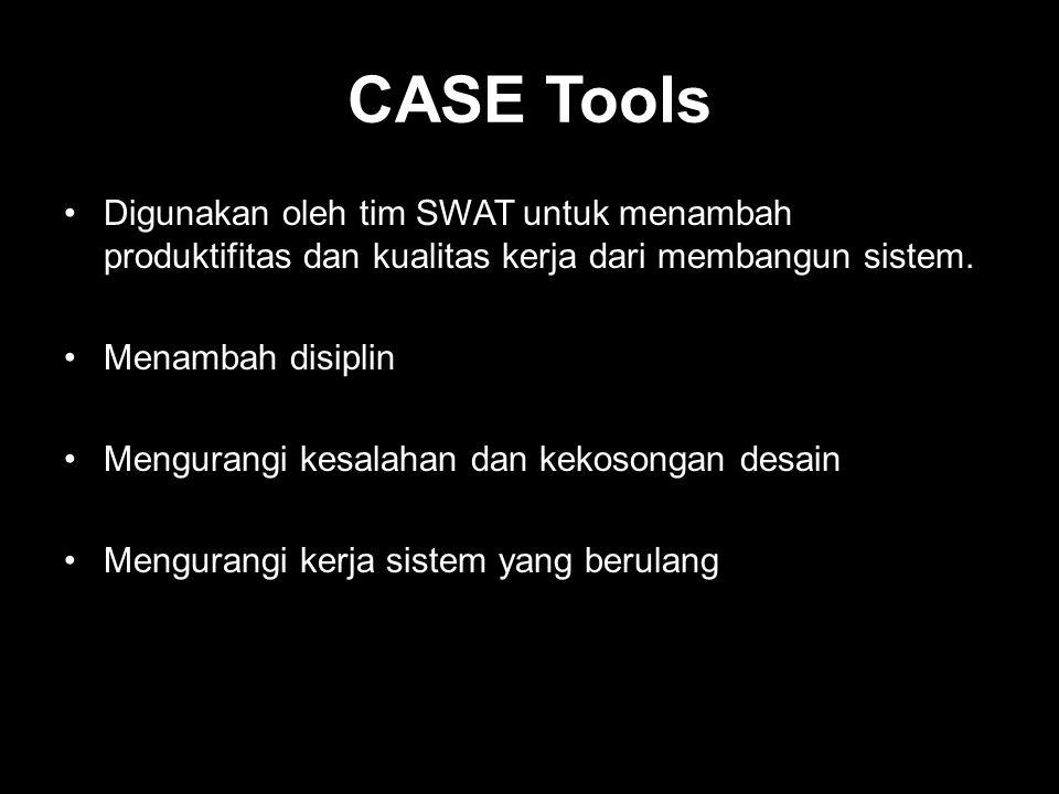 CASE Tools Digunakan oleh tim SWAT untuk menambah produktifitas dan kualitas kerja dari membangun sistem.