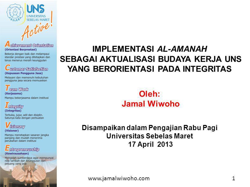 IMPLEMENTASI AL-AMANAH SEBAGAI AKTUALISASI BUDAYA KERJA UNS YANG BERORIENTASI PADA INTEGRITAS Oleh: Jamal Wiwoho Disampaikan dalam Pengajian Rabu Pagi Universitas Sebelas Maret 17 April 2013