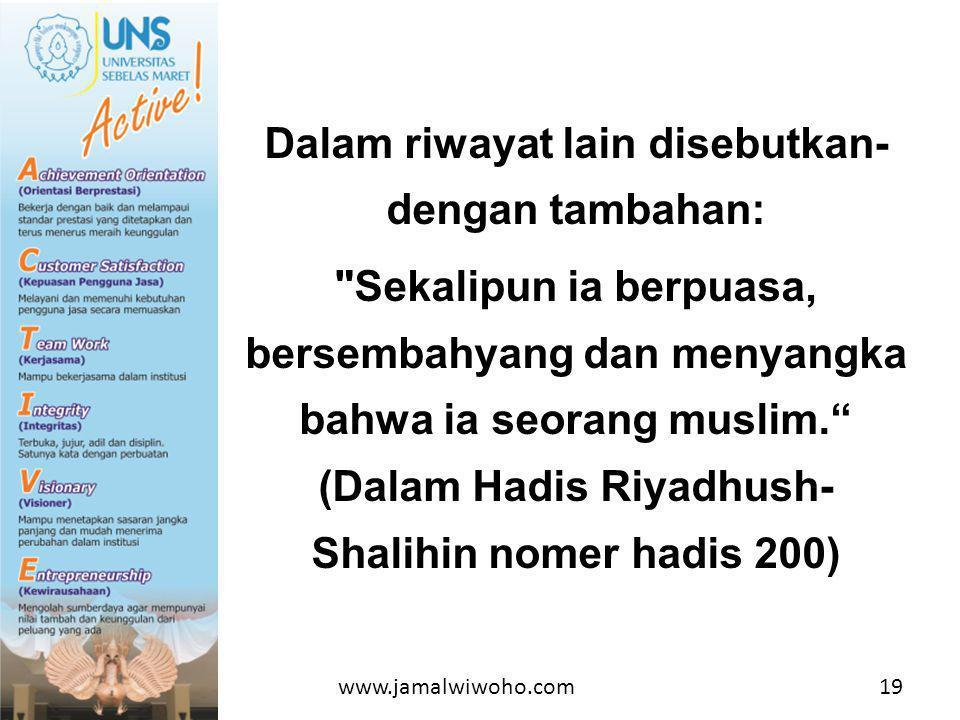 Dalam riwayat lain disebutkan-dengan tambahan: Sekalipun ia berpuasa, bersembahyang dan menyangka bahwa ia seorang muslim. (Dalam Hadis Riyadhush-Shalihin nomer hadis 200)