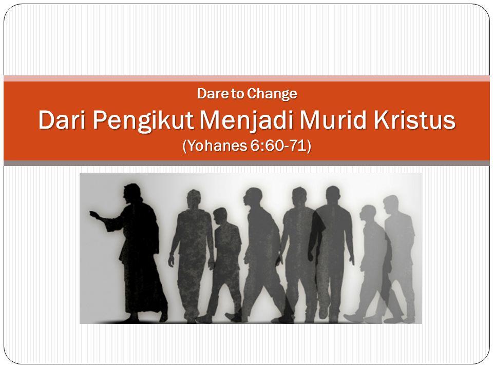 Dare to Change Dari Pengikut Menjadi Murid Kristus (Yohanes 6:60-71)