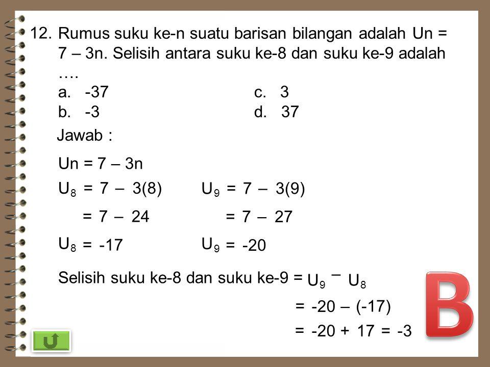 12. Rumus suku ke-n suatu barisan bilangan adalah Un = 7 – 3n. Selisih antara suku ke-8 dan suku ke-9 adalah ….