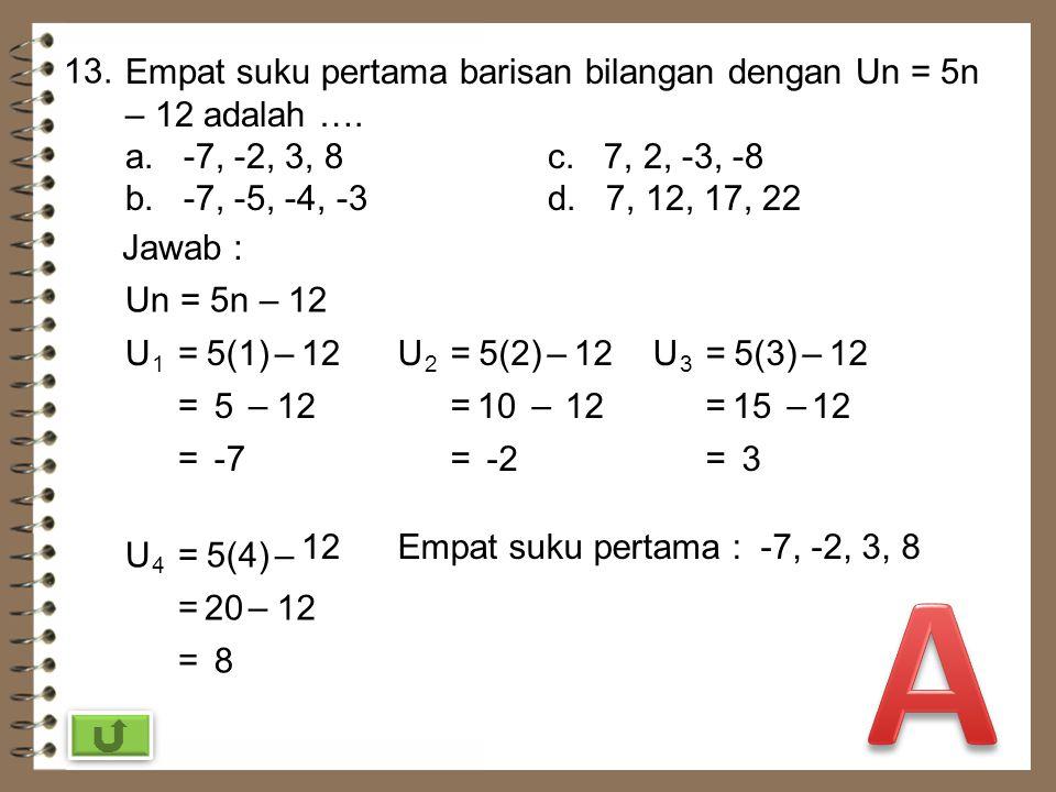 13. Empat suku pertama barisan bilangan dengan Un = 5n – 12 adalah …. a. -7, -2, 3, 8 c. 7, 2, -3, -8.