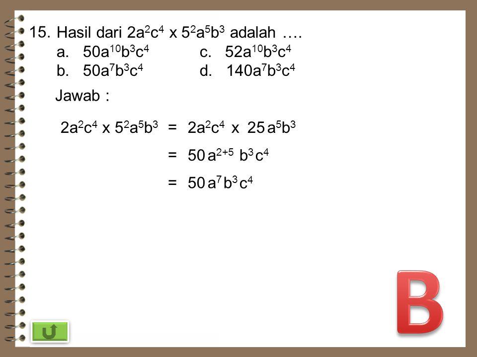 B 15. Hasil dari 2a2c4 x 52a5b3 adalah …. a. 50a10b3c4 c. 52a10b3c4
