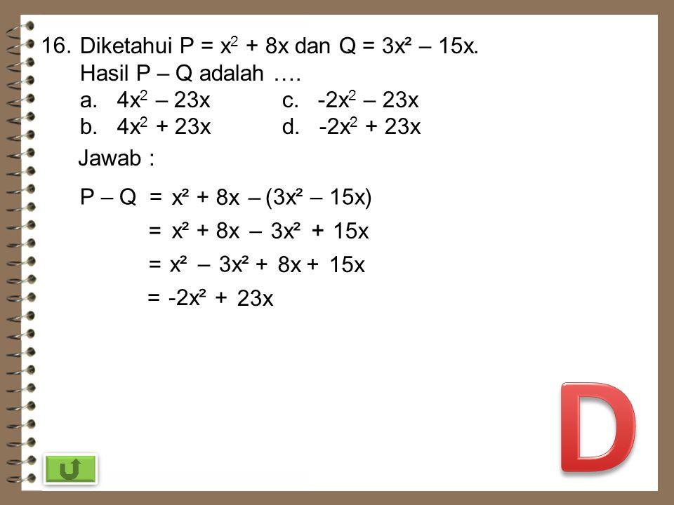 D 16. Diketahui P = x2 + 8x dan Q = 3x² – 15x. Hasil P – Q adalah ….