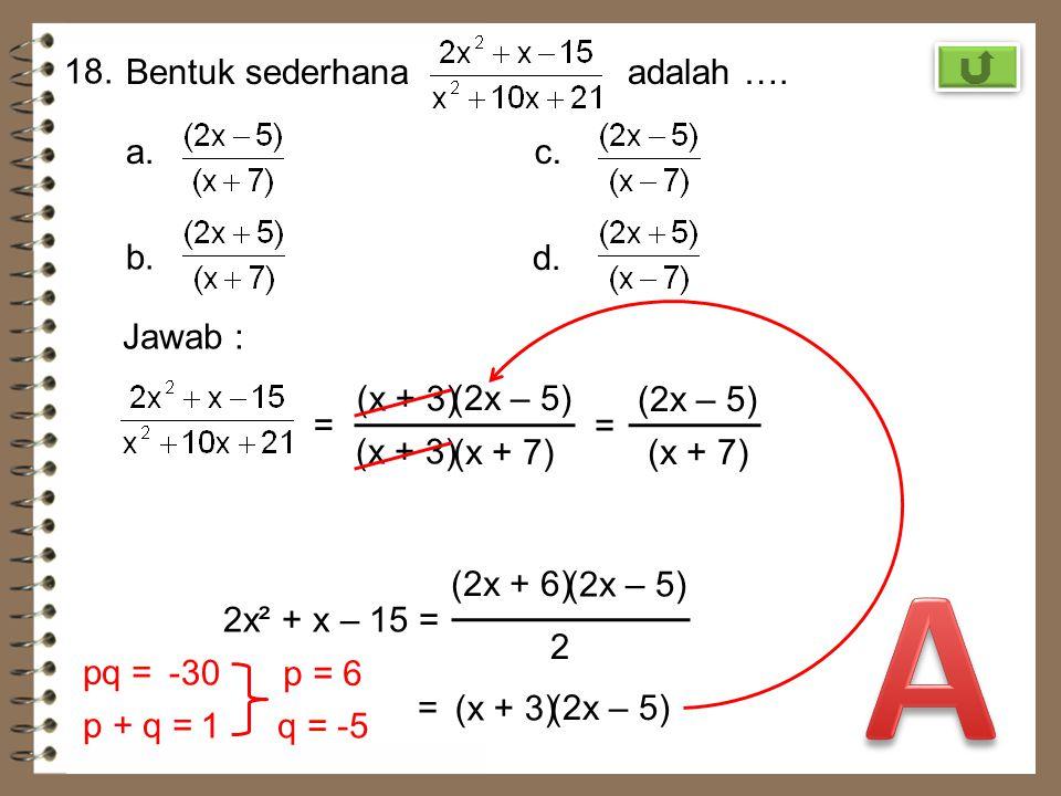 A 18. Bentuk sederhana adalah …. a. c. b. d. Jawab : (x + 3) (2x – 5)