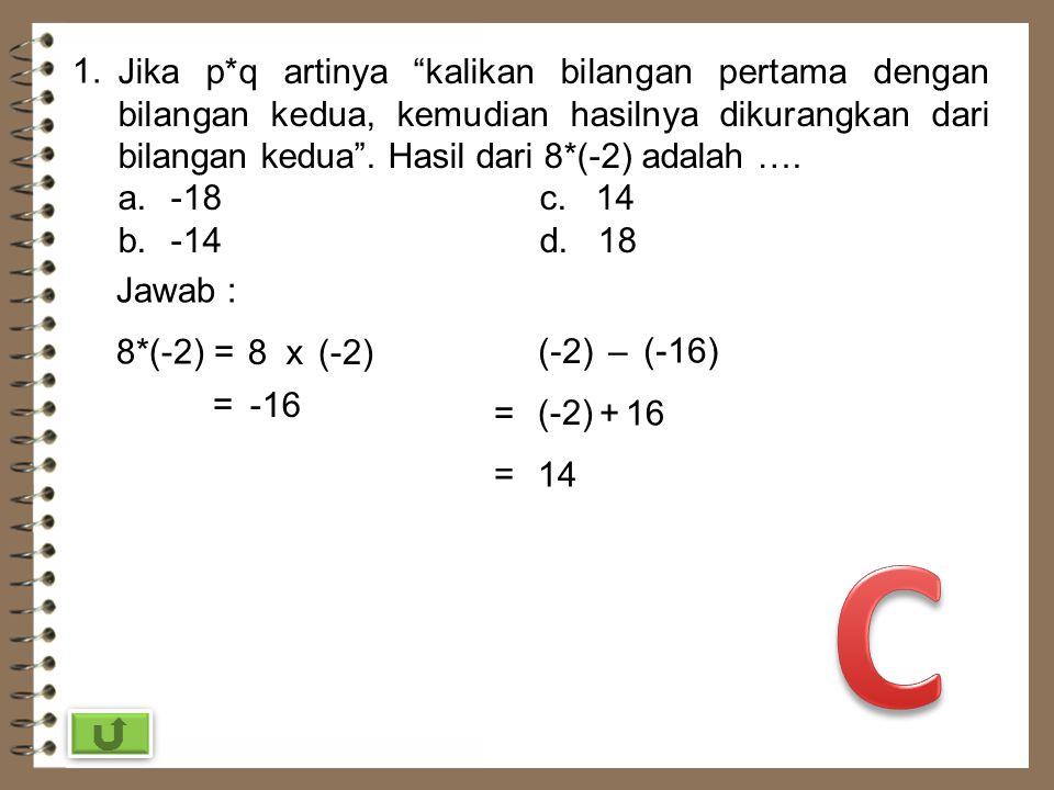 1. Jika p*q artinya kalikan bilangan pertama dengan bilangan kedua, kemudian hasilnya dikurangkan dari bilangan kedua . Hasil dari 8*(-2) adalah ….