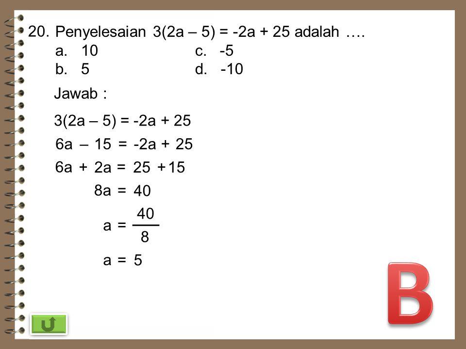 B 20. Penyelesaian 3(2a – 5) = -2a + 25 adalah …. a. 10 c. -5