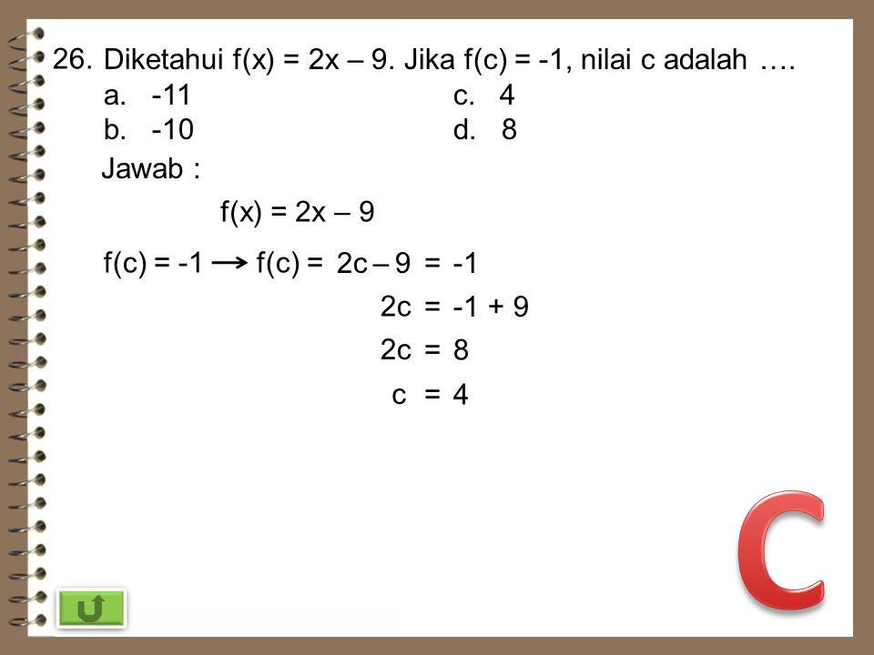 C 26. Diketahui f(x) = 2x – 9. Jika f(c) = -1, nilai c adalah ….