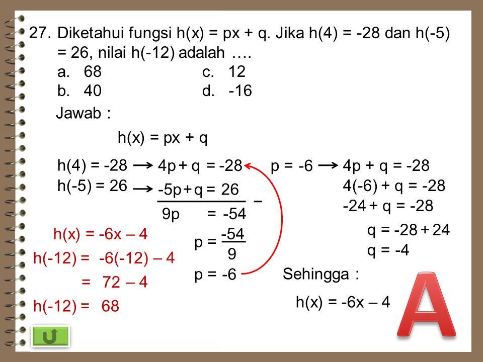 27. Diketahui fungsi h(x) = px + q. Jika h(4) = -28 dan h(-5) = 26, nilai h(-12) adalah …. a. 68 c. 12.