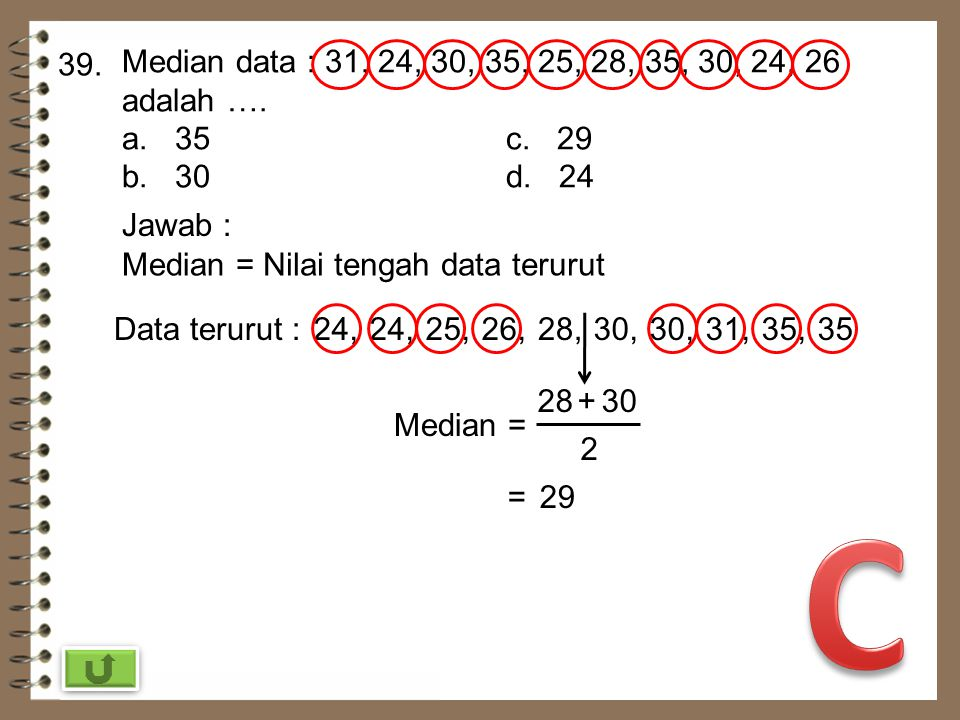 39. Median data : 31, 24, 30, 35, 25, 28, 35, 30, 24, 26 adalah …. a. 35 c. 29. b. 30 d. 24.
