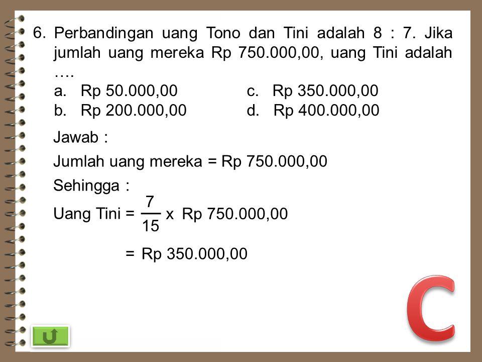 6. Perbandingan uang Tono dan Tini adalah 8 : 7. Jika jumlah uang mereka Rp 750.000,00, uang Tini adalah ….