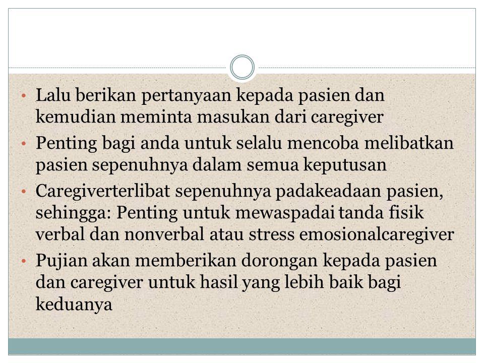 Lalu berikan pertanyaan kepada pasien dan kemudian meminta masukan dari caregiver